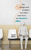 Front cover of The Orange Wire Problem and Other Tales from the Doctor's Office